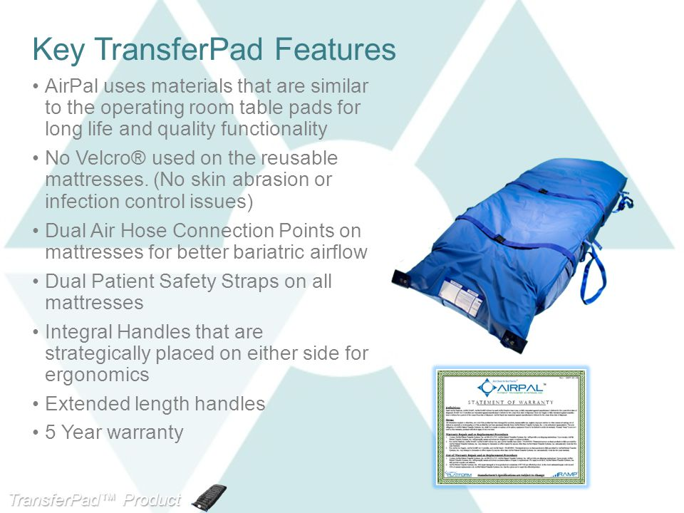 TransferPad™ Product Line Key TransferPad Features AirPal uses materials that are similar to the operating room table pads for long life and quality functionality No Velcro® used on the reusable mattresses.