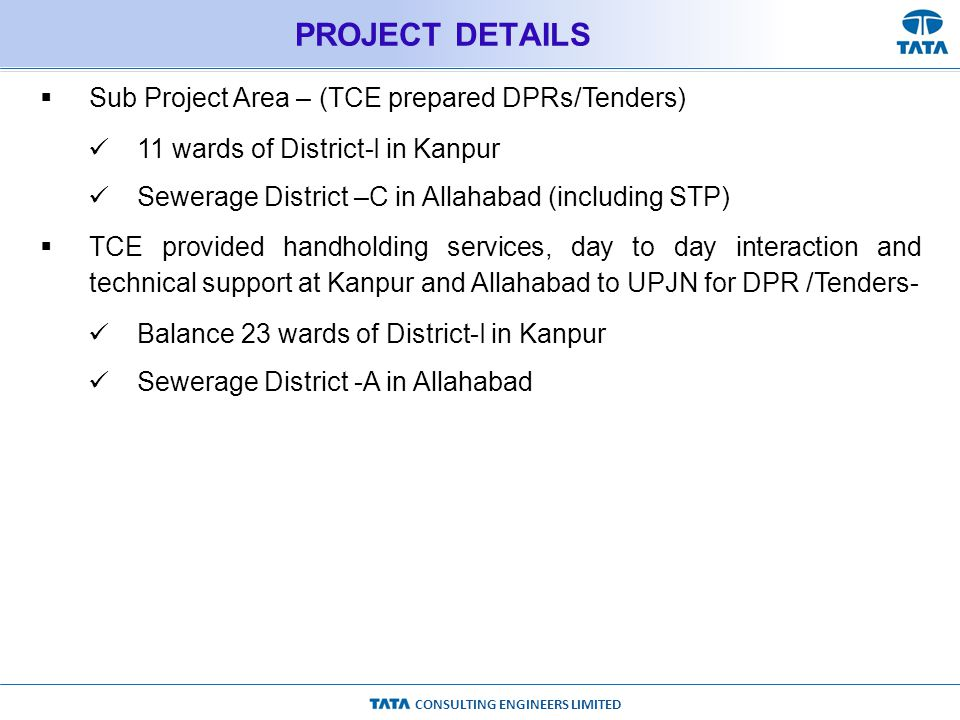 CONSULTING ENGINEERS LIMITED PROJECT DETAILS  Sub Project Area – (TCE prepared DPRs/Tenders) 11 wards of District-I in Kanpur Sewerage District –C in Allahabad (including STP)  TCE provided handholding services, day to day interaction and technical support at Kanpur and Allahabad to UPJN for DPR /Tenders- Balance 23 wards of District-I in Kanpur Sewerage District -A in Allahabad