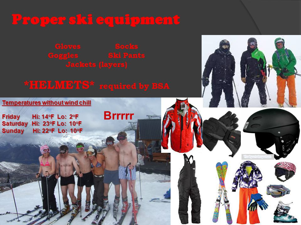 Proper ski equipment Temperatures without wind chill Friday Hi: 14 o F Lo: 2 o F Saturday Hi: 23 o F Lo: 10 o F Sunday Hi: 22 o F Lo: 10 o F GlovesSocks GogglesSki Pants Jackets (layers) *HELMETS* required by BSA Brrrrr