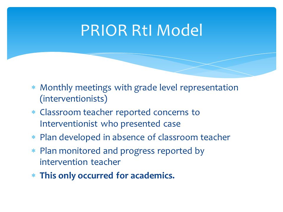 PRIOR RtI Model  Monthly meetings with grade level representation (interventionists)  Classroom teacher reported concerns to Interventionist who presented case  Plan developed in absence of classroom teacher  Plan monitored and progress reported by intervention teacher  This only occurred for academics.