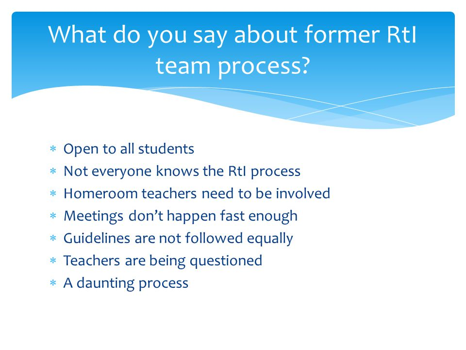  Open to all students  Not everyone knows the RtI process  Homeroom teachers need to be involved  Meetings don't happen fast enough  Guidelines are not followed equally  Teachers are being questioned  A daunting process What do you say about former RtI team process
