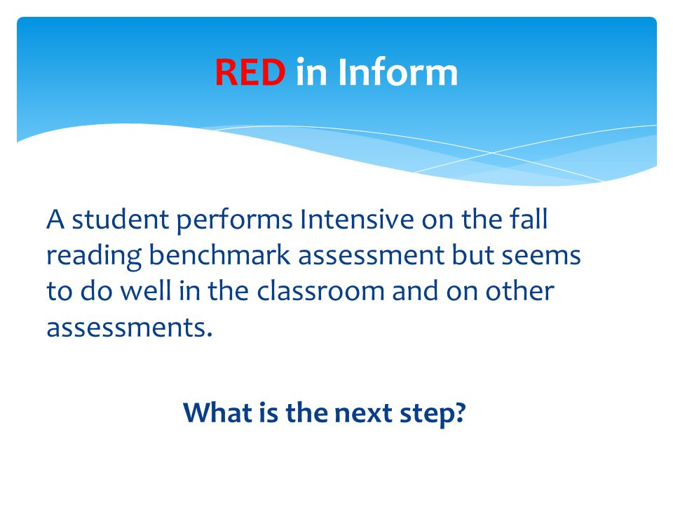 A student performs Intensive on the fall reading benchmark assessment but seems to do well in the classroom and on other assessments.