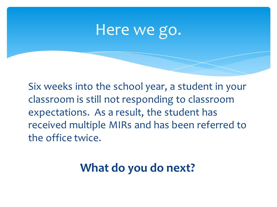 Six weeks into the school year, a student in your classroom is still not responding to classroom expectations.