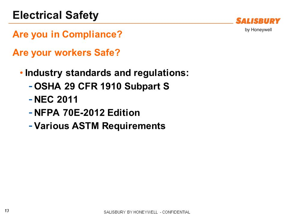 SALISBURY BY HONEYWELL - CONFIDENTIAL 13 Electrical Safety Industry standards and regulations: - OSHA 29 CFR 1910 Subpart S - NEC 2011 - NFPA 70E-2012 Edition - Various ASTM Requirements Are you in Compliance.