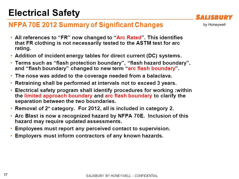 SALISBURY BY HONEYWELL - CONFIDENTIAL 17 Electrical Safety NFPA 70E 2012 Summary of Significant Changes All references to FR now changed to Arc Rated .