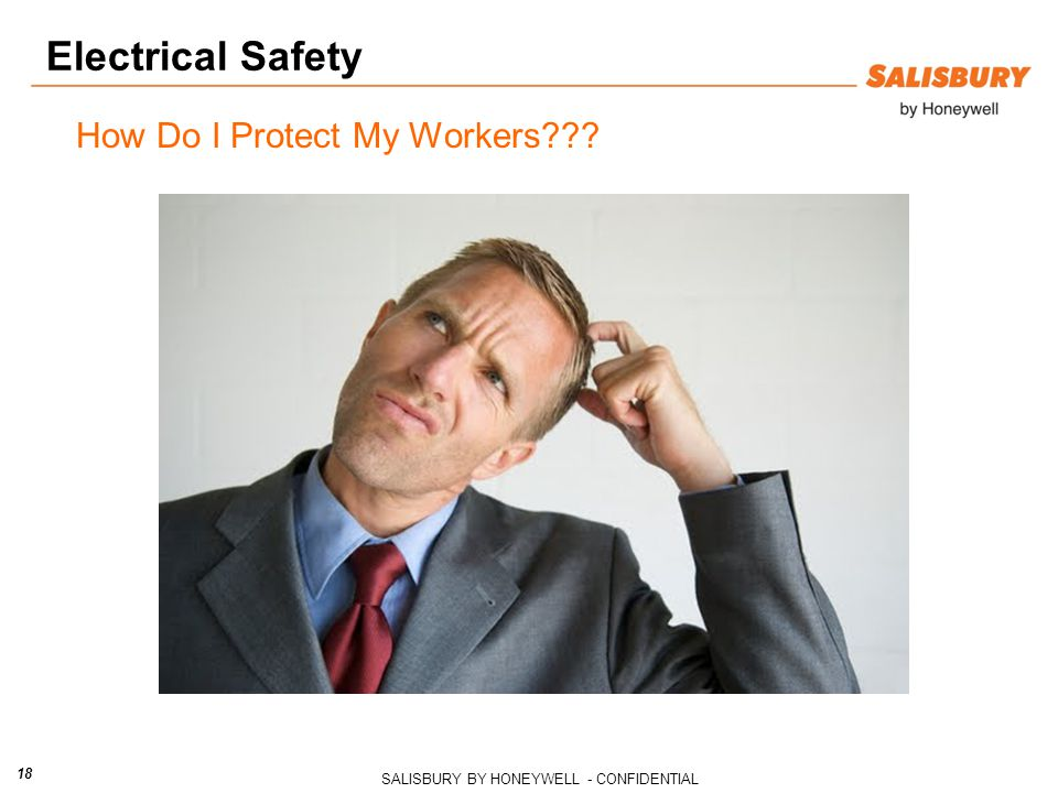 SALISBURY BY HONEYWELL - CONFIDENTIAL 18 Electrical Safety How Do I Protect My Workers???