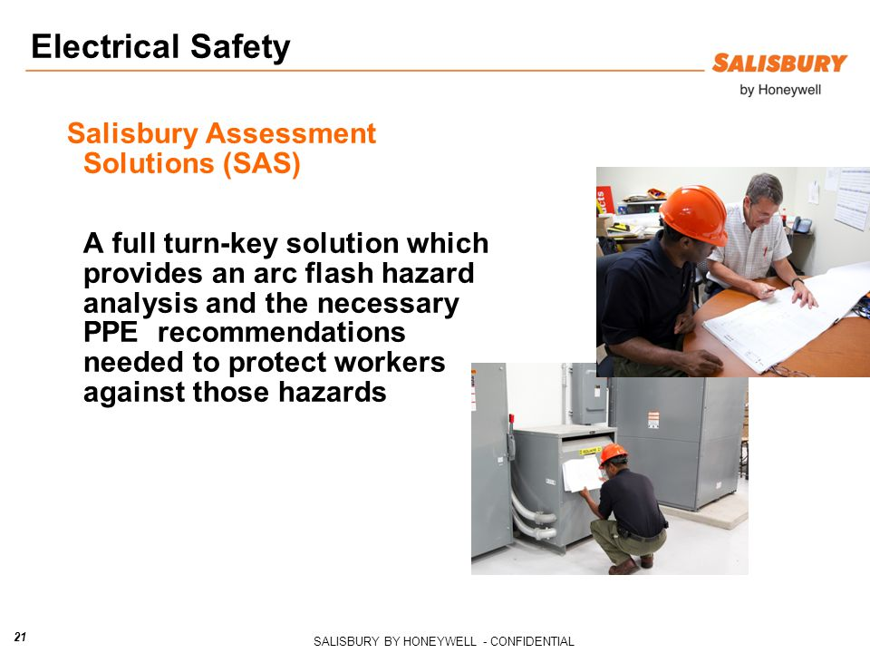 SALISBURY BY HONEYWELL - CONFIDENTIAL 21 Electrical Safety Salisbury Assessment Solutions (SAS) A full turn-key solution which provides an arc flash hazard analysis and the necessary PPE recommendations needed to protect workers against those hazards