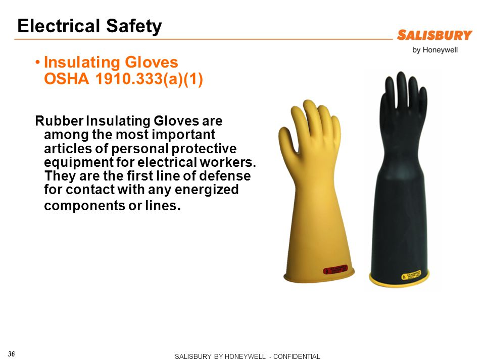 SALISBURY BY HONEYWELL - CONFIDENTIAL 36 Insulating Gloves OSHA 1910.333(a)(1) Rubber Insulating Gloves are among the most important articles of personal protective equipment for electrical workers.