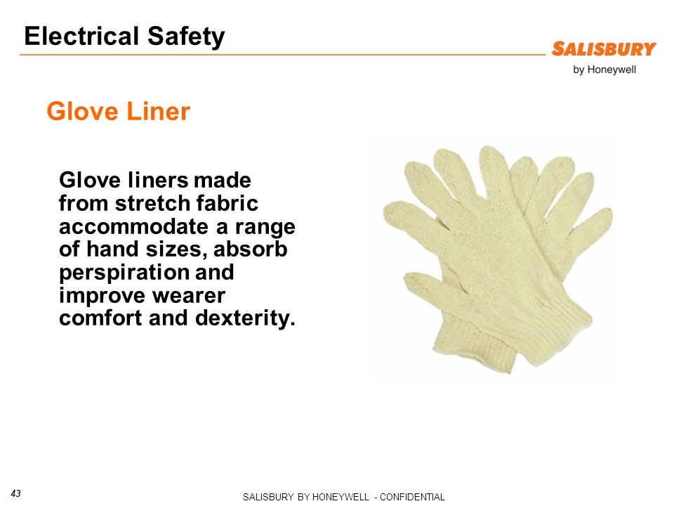 SALISBURY BY HONEYWELL - CONFIDENTIAL 43 Glove Liner Glove liners made from stretch fabric accommodate a range of hand sizes, absorb perspiration and improve wearer comfort and dexterity.