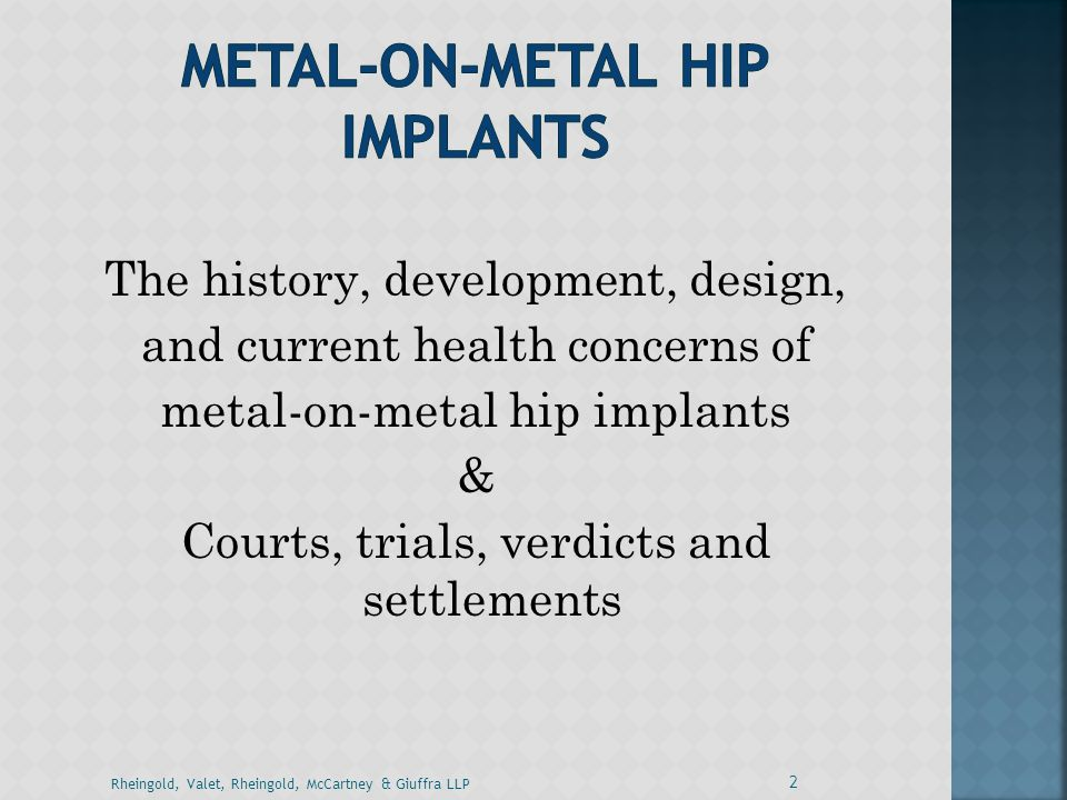 The history, development, design, and current health concerns of metal-on-metal hip implants & Courts, trials, verdicts and settlements 2 Rheingold, V