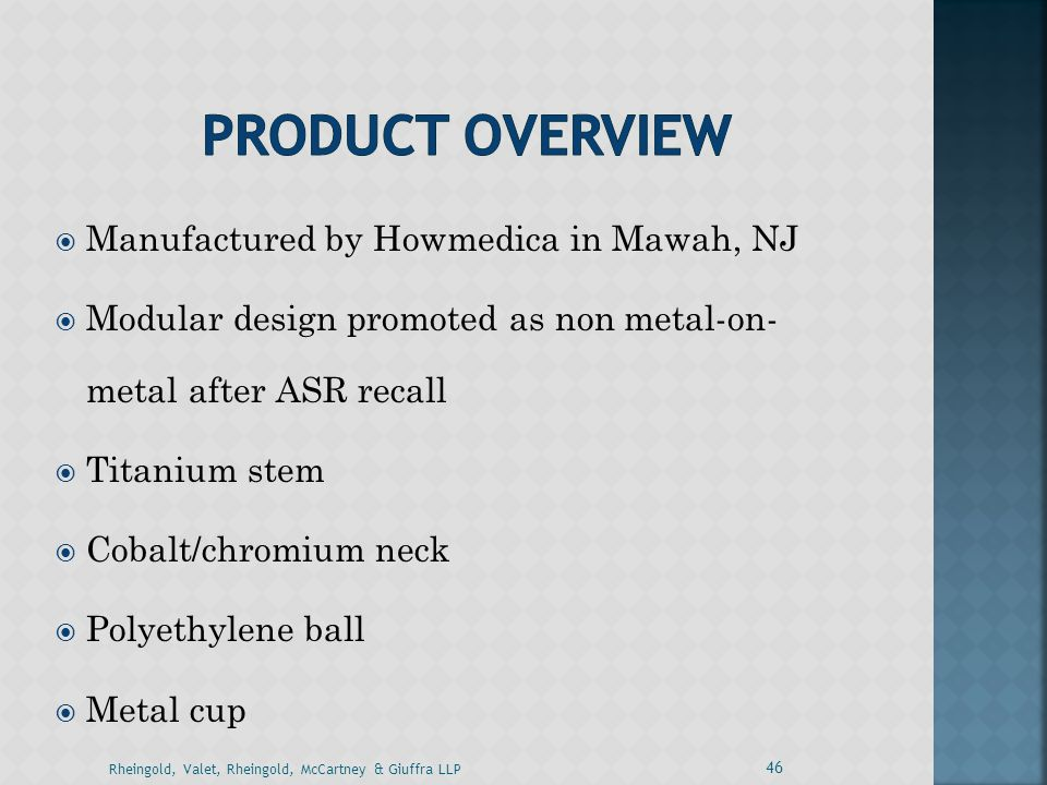  Manufactured by Howmedica in Mawah, NJ  Modular design promoted as non metal-on- metal after ASR recall  Titanium stem  Cobalt/chromium neck  Po