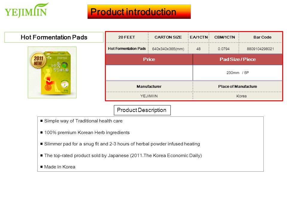 Product introduction Product Description Hot Formentation Pads ■ Simple way of Traditional health care ■ 100% premium Korean Herb ingredients ■ Slimmer pad for a snug fit and 2-3 hours of herbal powder infused heating ■ The top-rated product sold by Japanese (2011.The Korea Economic Daily) ■ Made in Korea 20 FEET CARTON SIZEEA/1CTN CBM/1CTN Bar Code Hot Formentation Pads 640x340x365(mm)480.07948809104298021 PricePad Size / Piece 230mm / 5P ManufacturerPlace of Manufacture YEJIMIIN Korea
