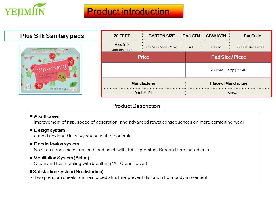 Product introduction Product Description Plus Silk Sanitary pads 20 FEET CARTON SIZEEA/1CTN CBM/1CTN Bar Code Plus Silk Sanitary pads 600x400x185(mm)400.04448809104293262 PricePad Size / Piece 250mm (Medium) / 16P ManufacturerPlace of Manufacture YEJIMIIN Korea ■ A soft cover - improvement of nap, speed of absorption, and advanced rewet consequences on more comforting wear ■ Design system - a mold designed in curvy shape to fit ergonomic ■ Deodorization system - No stress from menstruation blood smell with 100% premium Korean Herb ingredients ■ Ventilation System (Airing) - Clean and fresh feeling with breathing 'Air Clean' cover.