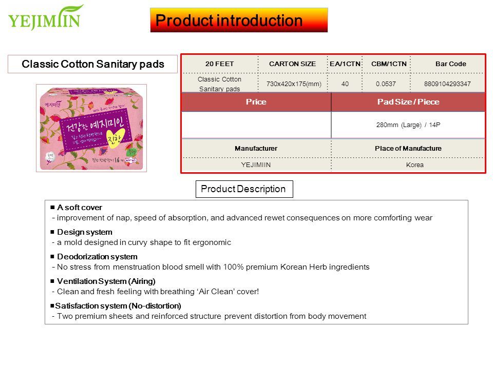 Product introduction Product Description Classic Cotton Sanitary pads 20 FEET CARTON SIZEEA/1CTN CBM/1CTN Bar Code Classic Cotton Sanitary pads 595x490x185(mm)400.05398809104293408 PricePad Size / Piece 1,344 280mm (Medium) / 16P ManufacturerPlace of Manufacture YEJIMIIN Korea ■ A soft cover - improvement of nap, speed of absorption, and advanced rewet consequences on more comforting wear ■ Design system - a mold designed in curvy shape to fit ergonomic ■ Deodorization system - No stress from menstruation blood smell with 100% premium Korean Herb ingredients ■ Ventilation System (Airing) - Clean and fresh feeling with breathing 'Air Clean' cover.