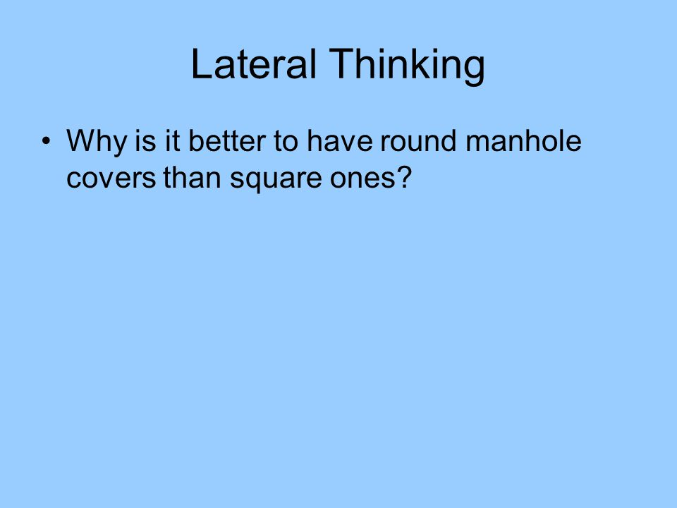 Lateral Thinking Why is it better to have round manhole covers than square ones?