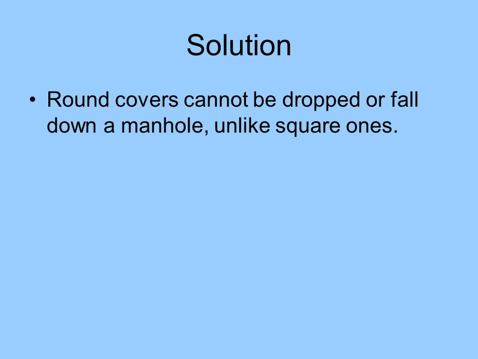 Solution Round covers cannot be dropped or fall down a manhole, unlike square ones.