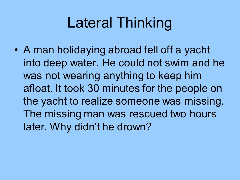 Lateral Thinking A man holidaying abroad fell off a yacht into deep water.