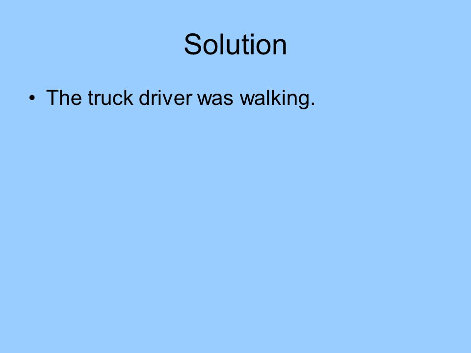 Solution The truck driver was walking.