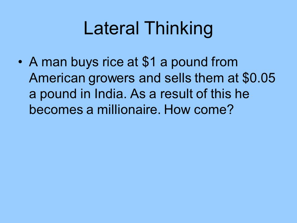 Lateral Thinking A man buys rice at $1 a pound from American growers and sells them at $0.05 a pound in India.