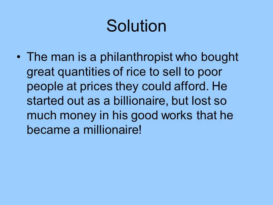 Solution The man is a philanthropist who bought great quantities of rice to sell to poor people at prices they could afford.