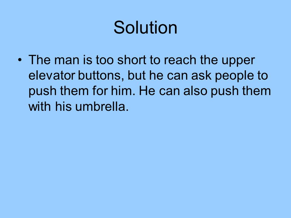 Solution The man is too short to reach the upper elevator buttons, but he can ask people to push them for him.