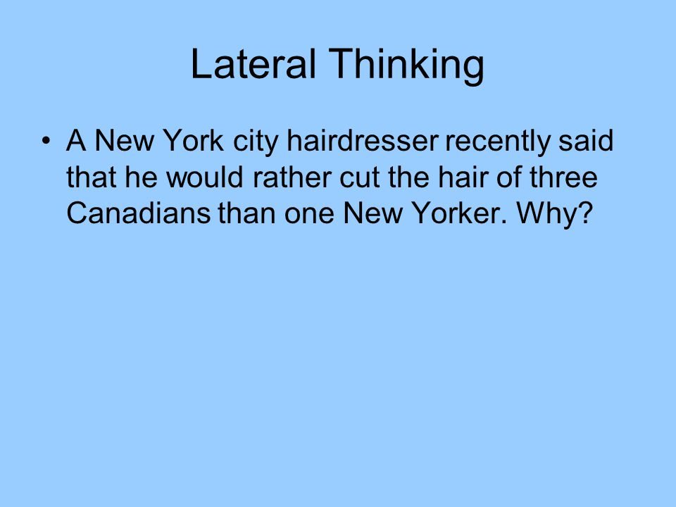 Lateral Thinking A New York city hairdresser recently said that he would rather cut the hair of three Canadians than one New Yorker.