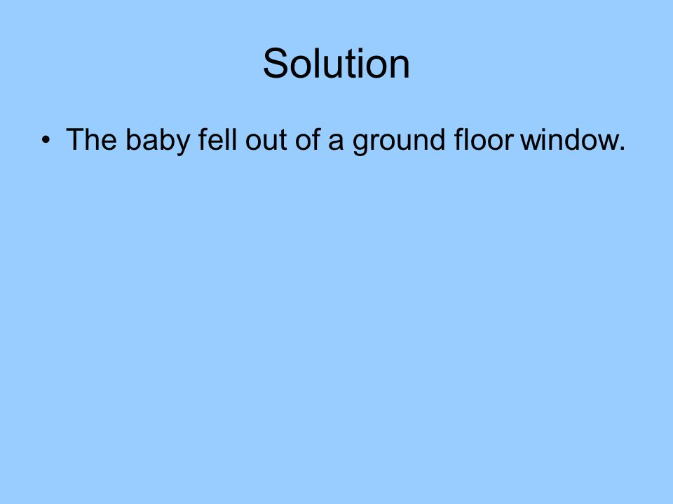 Solution The baby fell out of a ground floor window.