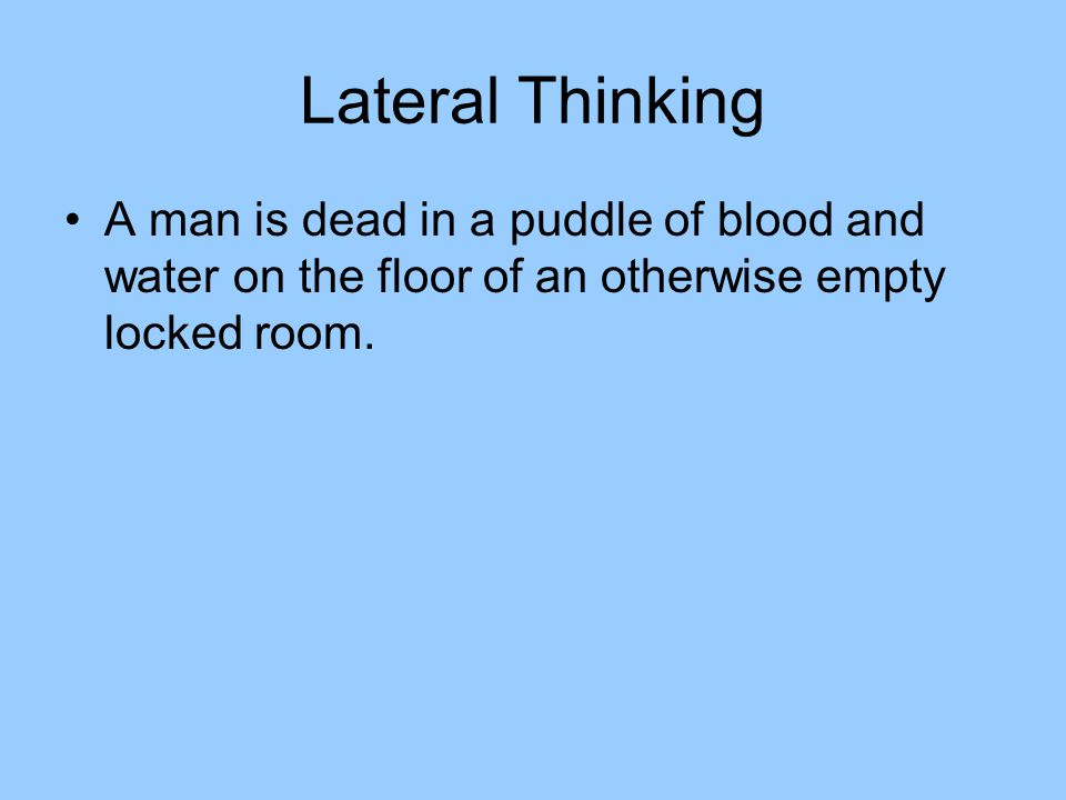 Lateral Thinking A man is dead in a puddle of blood and water on the floor of an otherwise empty locked room.