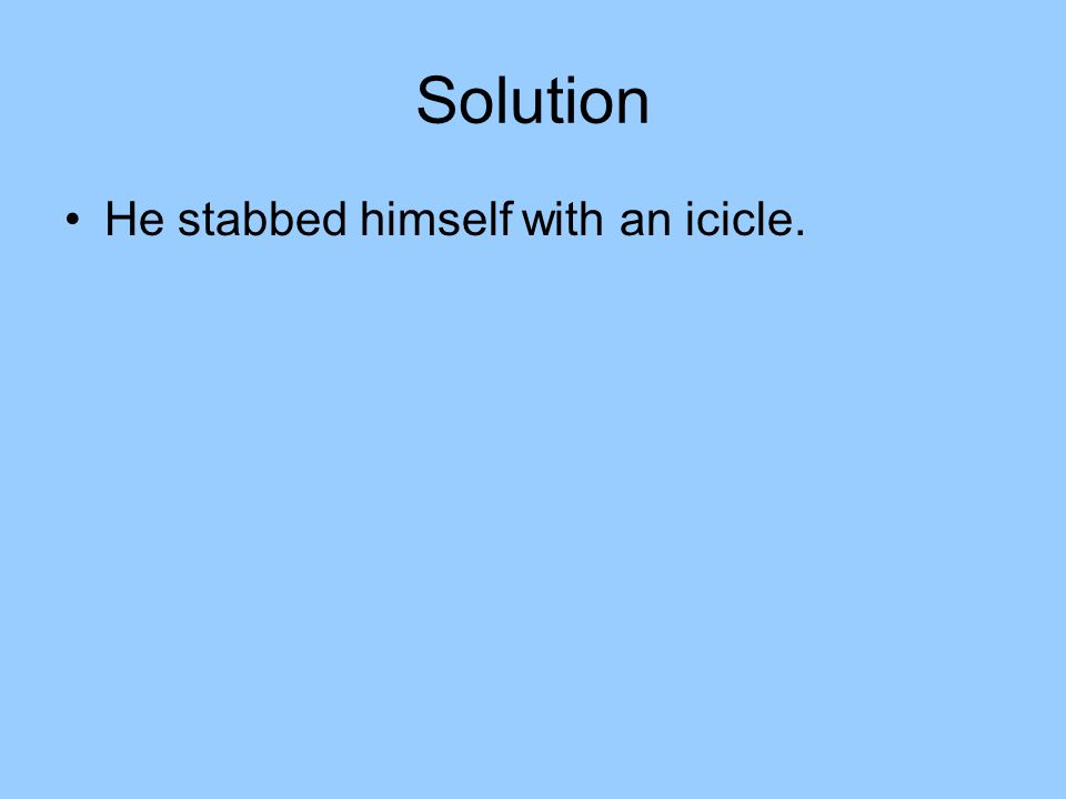 Solution He stabbed himself with an icicle.