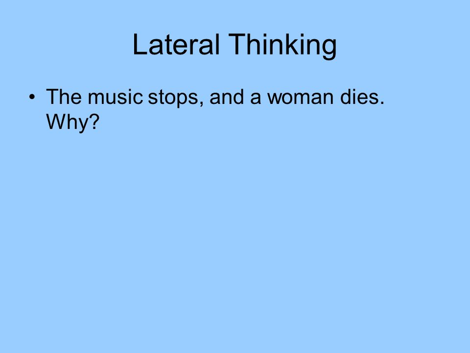 Lateral Thinking The music stops, and a woman dies. Why?