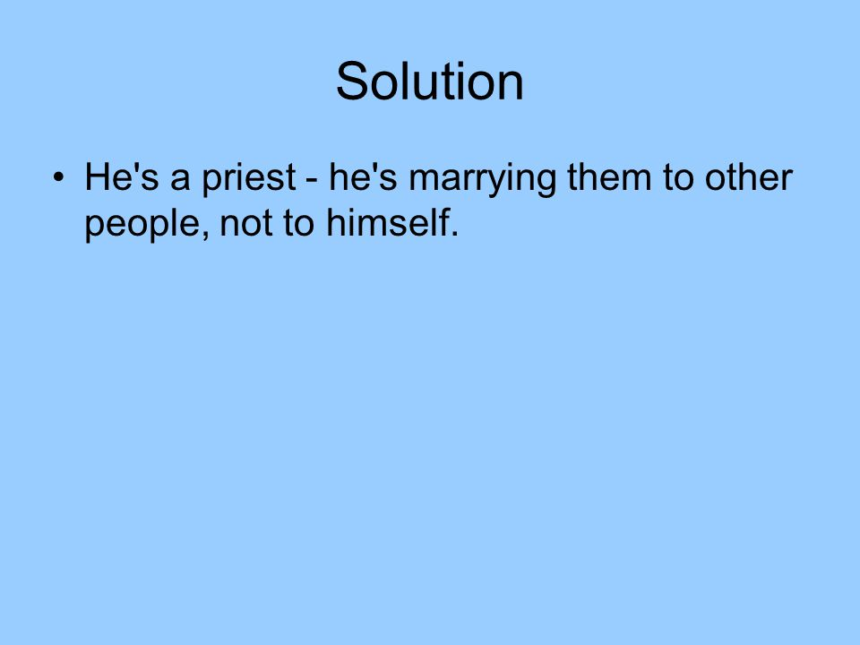 Solution He s a priest - he s marrying them to other people, not to himself.