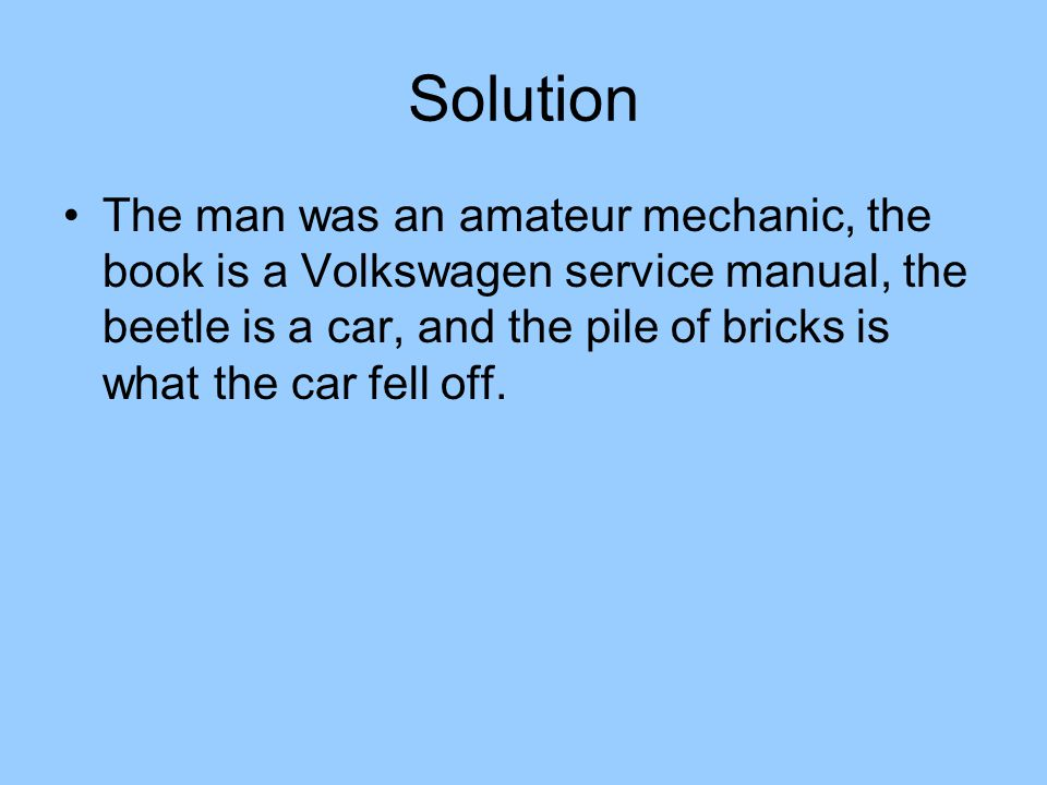 Solution The man was an amateur mechanic, the book is a Volkswagen service manual, the beetle is a car, and the pile of bricks is what the car fell off.