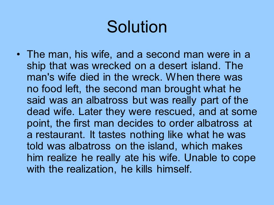 Solution The man, his wife, and a second man were in a ship that was wrecked on a desert island.