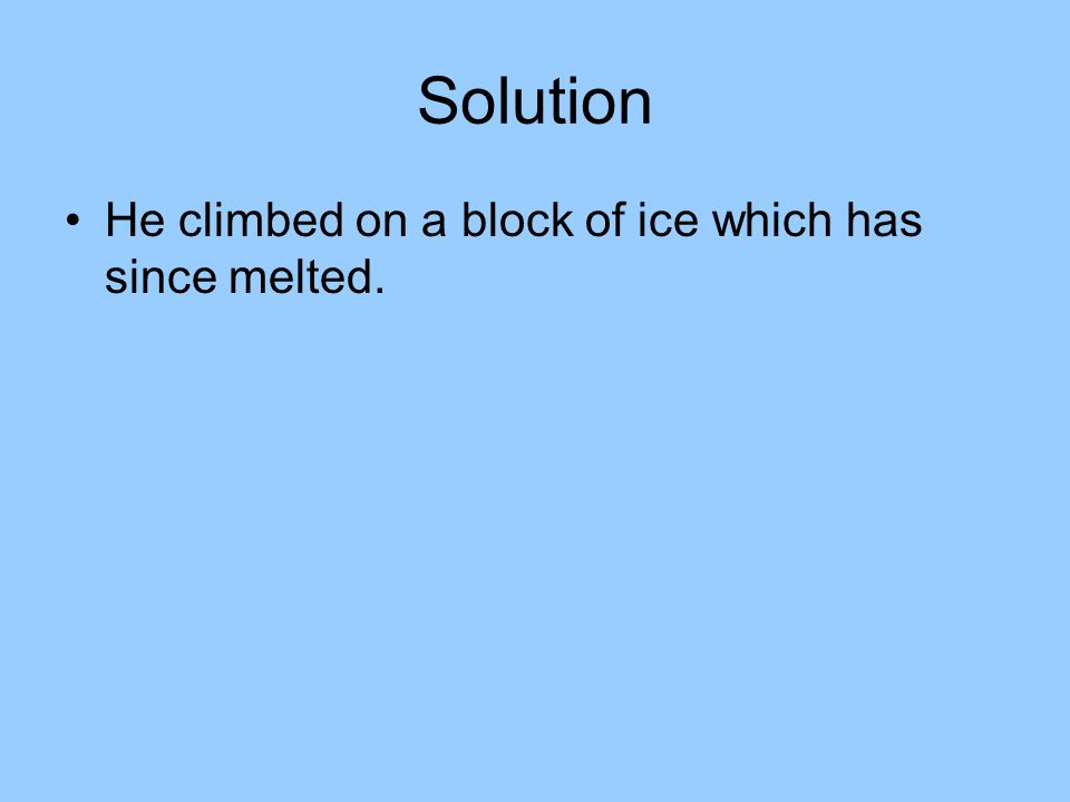 Solution He climbed on a block of ice which has since melted.