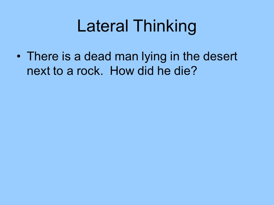 Lateral Thinking There is a dead man lying in the desert next to a rock. How did he die?