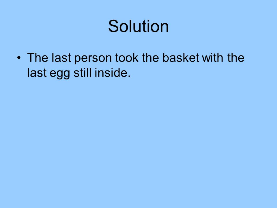 Solution The last person took the basket with the last egg still inside.