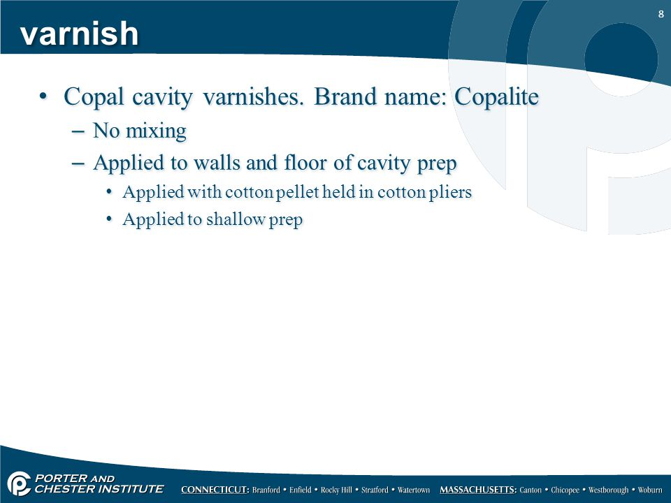 8 varnish Copal cavity varnishes. Brand name: Copalite –No mixing –Applied to walls and floor of cavity prep Applied with cotton pellet held in cotton