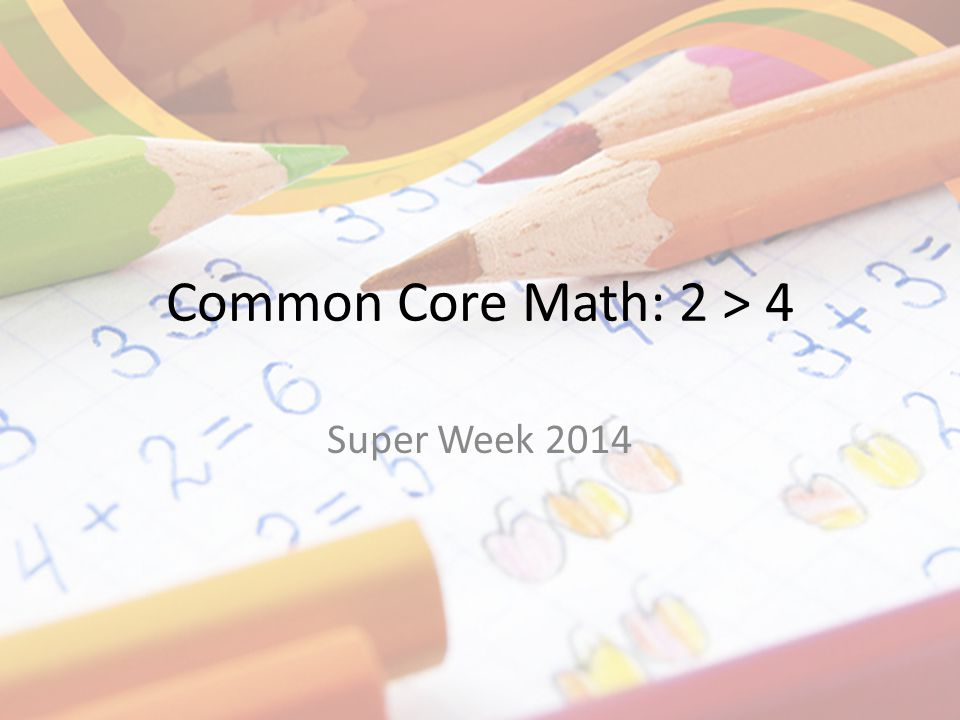 Common Core Math: 2 > 4 Super Week 2014