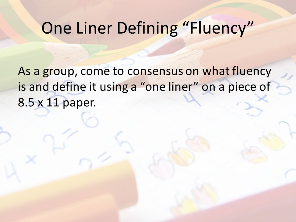 One Liner Defining Fluency As a group, come to consensus on what fluency is and define it using a one liner on a piece of 8.5 x 11 paper.