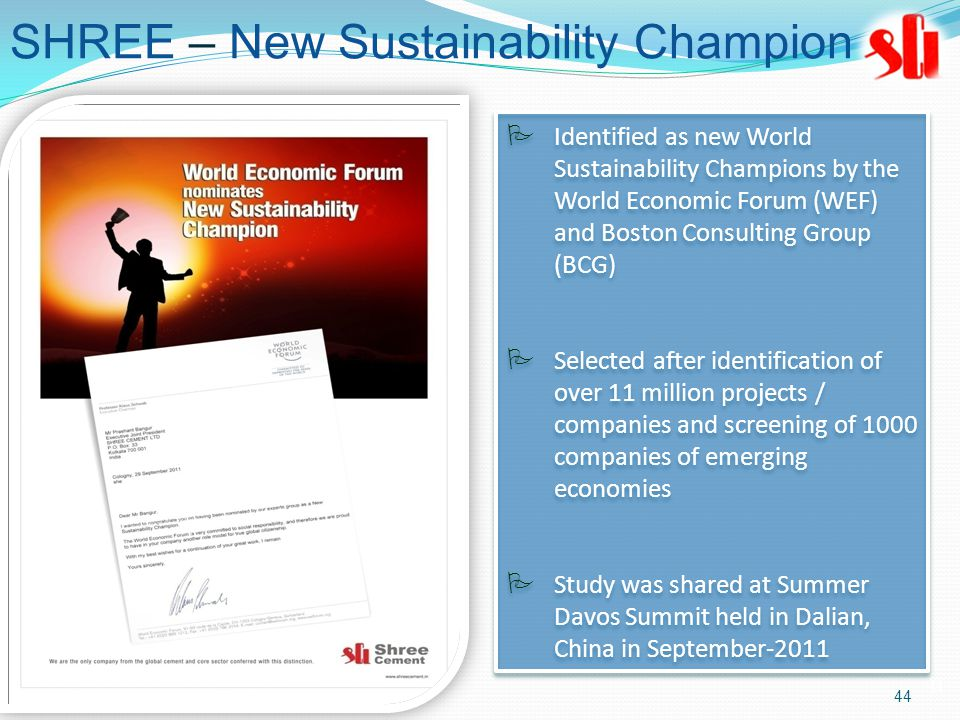 44 SHREE – New Sustainability Champion  Identified as new World Sustainability Champions by the World Economic Forum (WEF) and Boston Consulting Group (BCG)  Selected after identification of over 11 million projects / companies and screening of 1000 companies of emerging economies  Study was shared at Summer Davos Summit held in Dalian, China in September-2011  Identified as new World Sustainability Champions by the World Economic Forum (WEF) and Boston Consulting Group (BCG)  Selected after identification of over 11 million projects / companies and screening of 1000 companies of emerging economies  Study was shared at Summer Davos Summit held in Dalian, China in September-2011