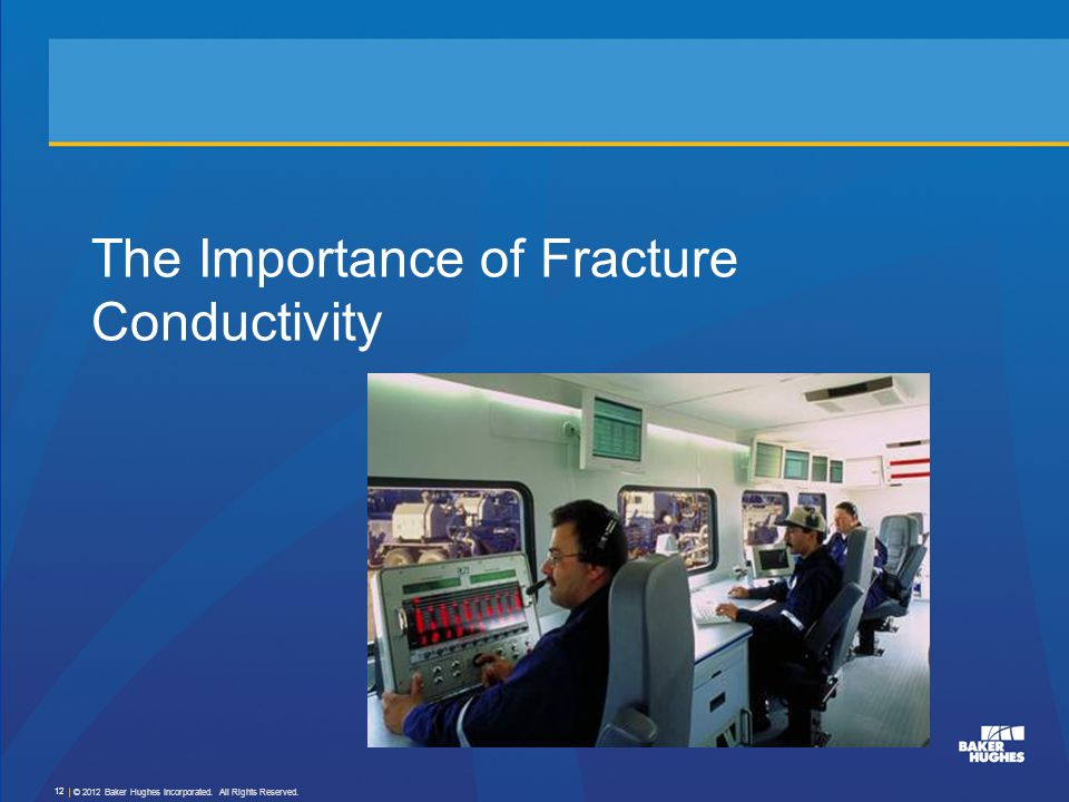 The Importance of Fracture Conductivity © 2012 Baker Hughes Incorporated. All Rights Reserved. 12