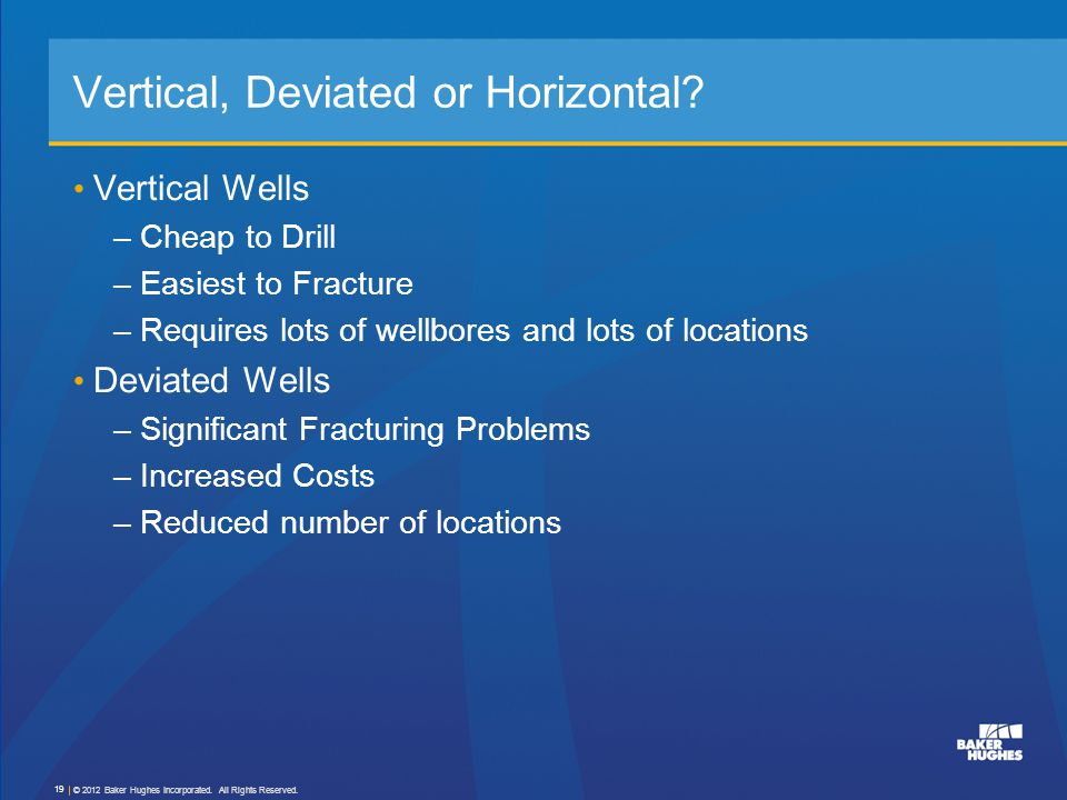 Vertical, Deviated or Horizontal? Vertical Wells –Cheap to Drill –Easiest to Fracture –Requires lots of wellbores and lots of locations Deviated Wells