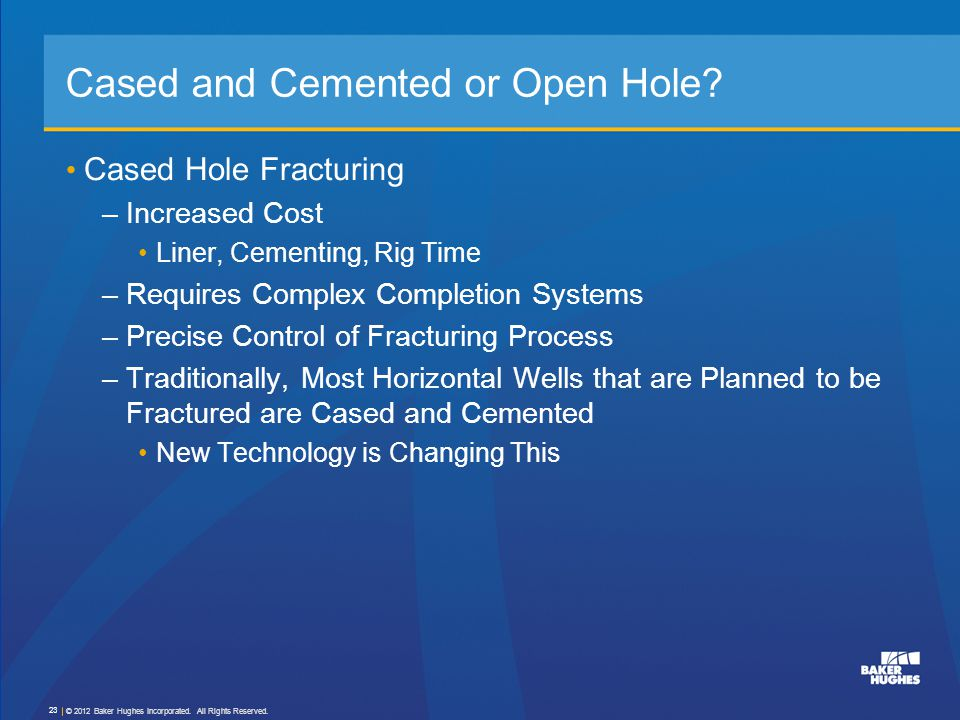 Cased and Cemented or Open Hole? Cased Hole Fracturing –Increased Cost Liner, Cementing, Rig Time –Requires Complex Completion Systems –Precise Contro
