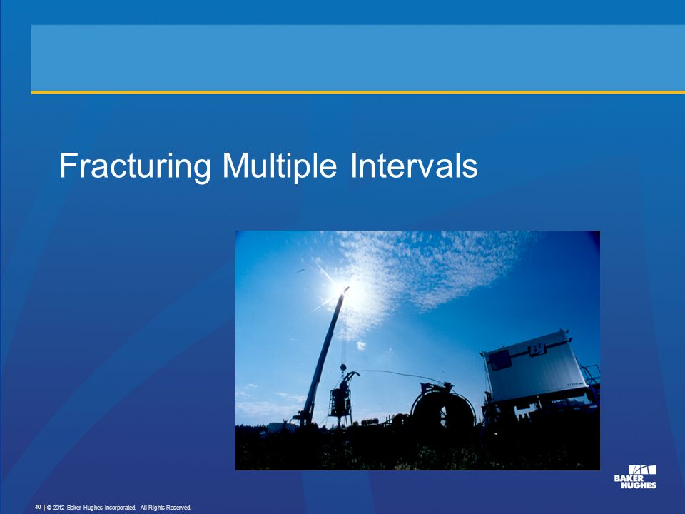 Fracturing Multiple Intervals © 2012 Baker Hughes Incorporated. All Rights Reserved. 40