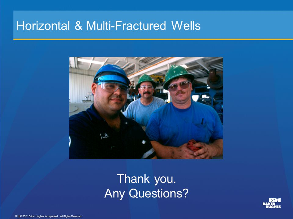 © 2012 Baker Hughes Incorporated. All Rights Reserved. 53 Horizontal & Multi-Fractured Wells Thank you. Any Questions?