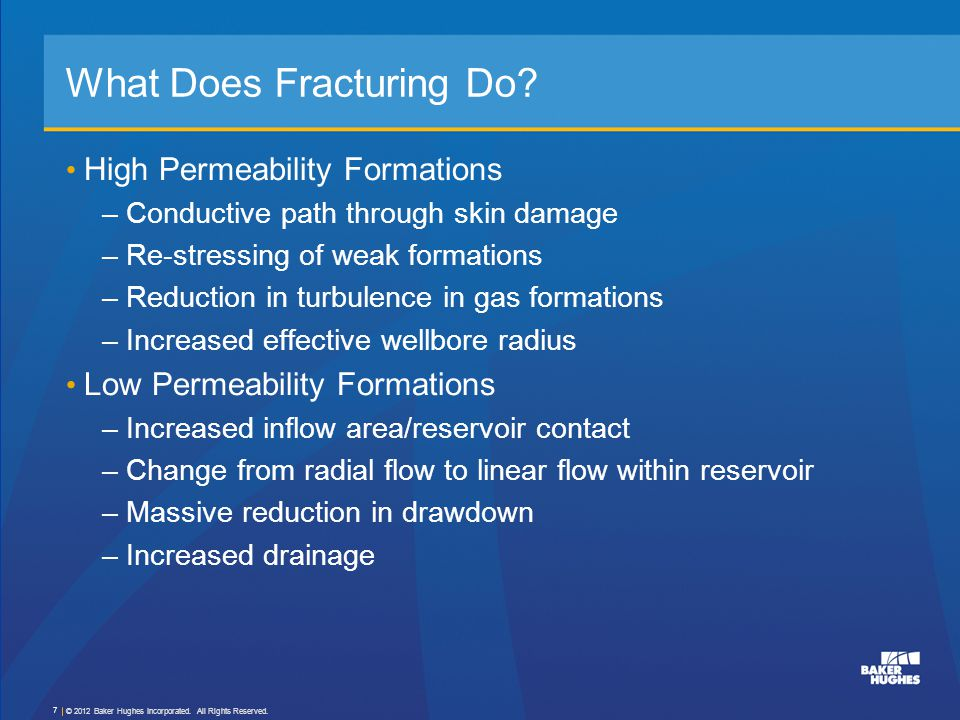 Transverse Fractures Gas Wells – Important –Turbulent flow effects are also significant The combined effect of choking and turbulence can reduce the flow by 80 to 90% in high permeability gas formations k f,g = kfkf 1 + N Re Economides & Martin, 2007, 2010 © 2012 Baker Hughes Incorporated.