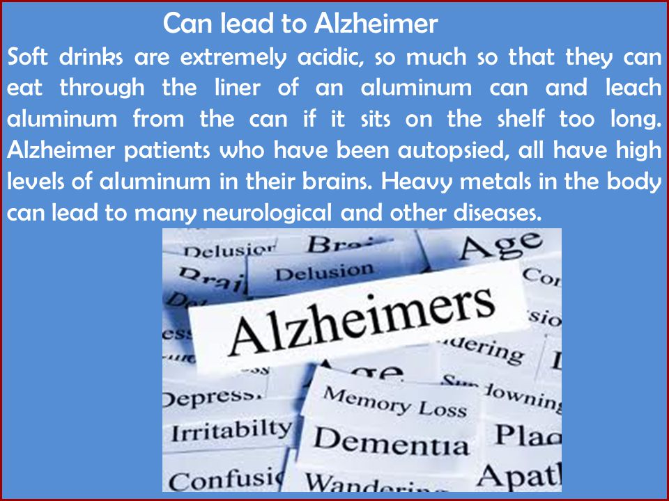 Can lead to Alzheimer Soft drinks are extremely acidic, so much so that they can eat through the liner of an aluminum can and leach aluminum from the can if it sits on the shelf too long.