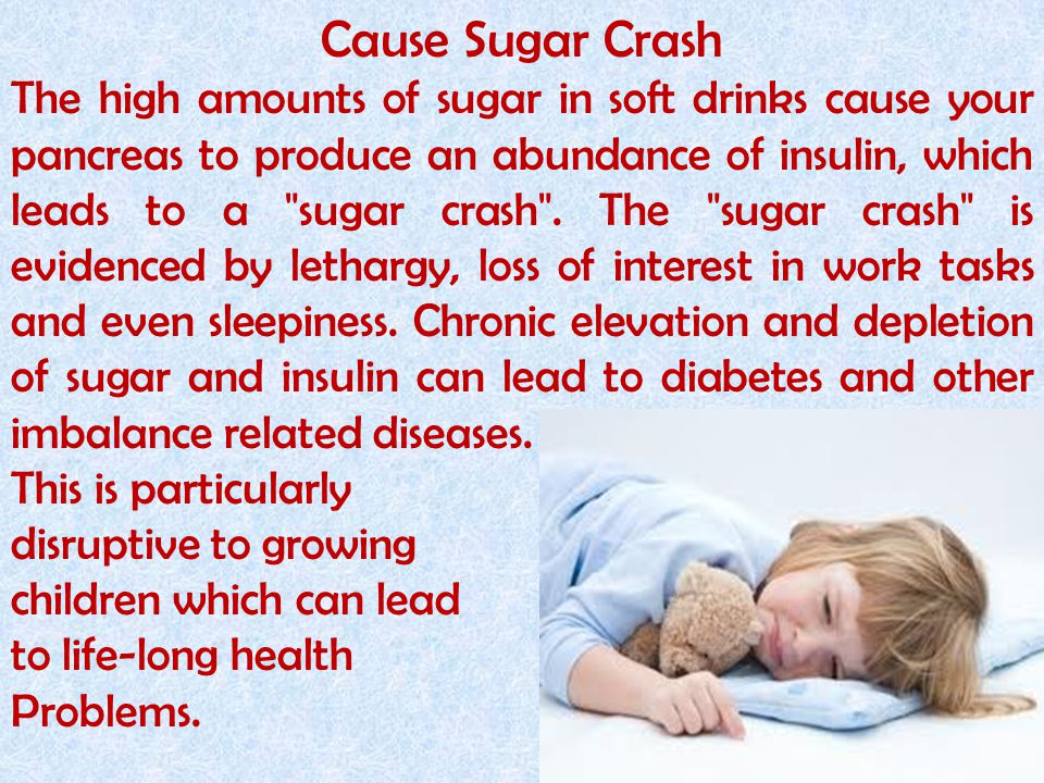 Cause Sugar Crash The high amounts of sugar in soft drinks cause your pancreas to produce an abundance of insulin, which leads to a sugar crash .
