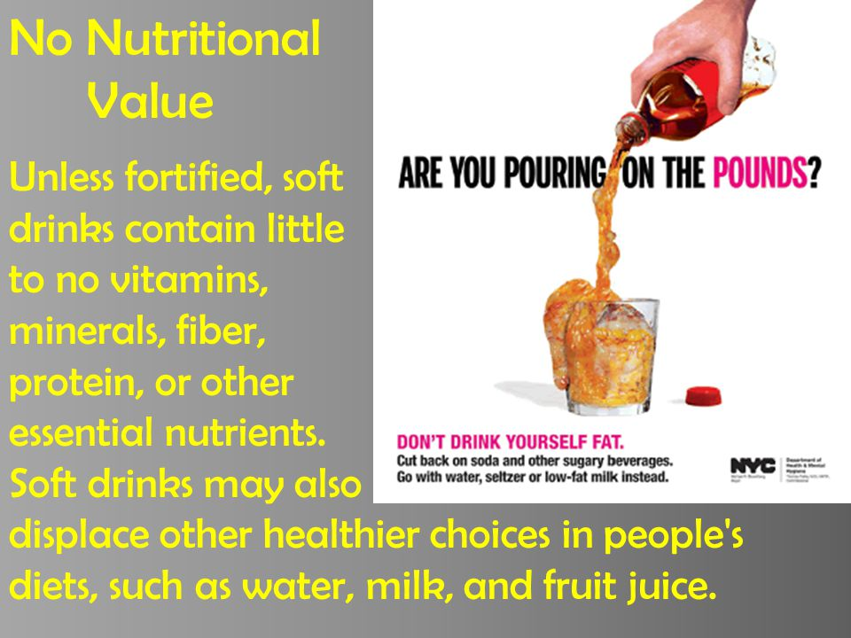 No Nutritional Value Unless fortified, soft drinks contain little to no vitamins, minerals, fiber, protein, or other essential nutrients.