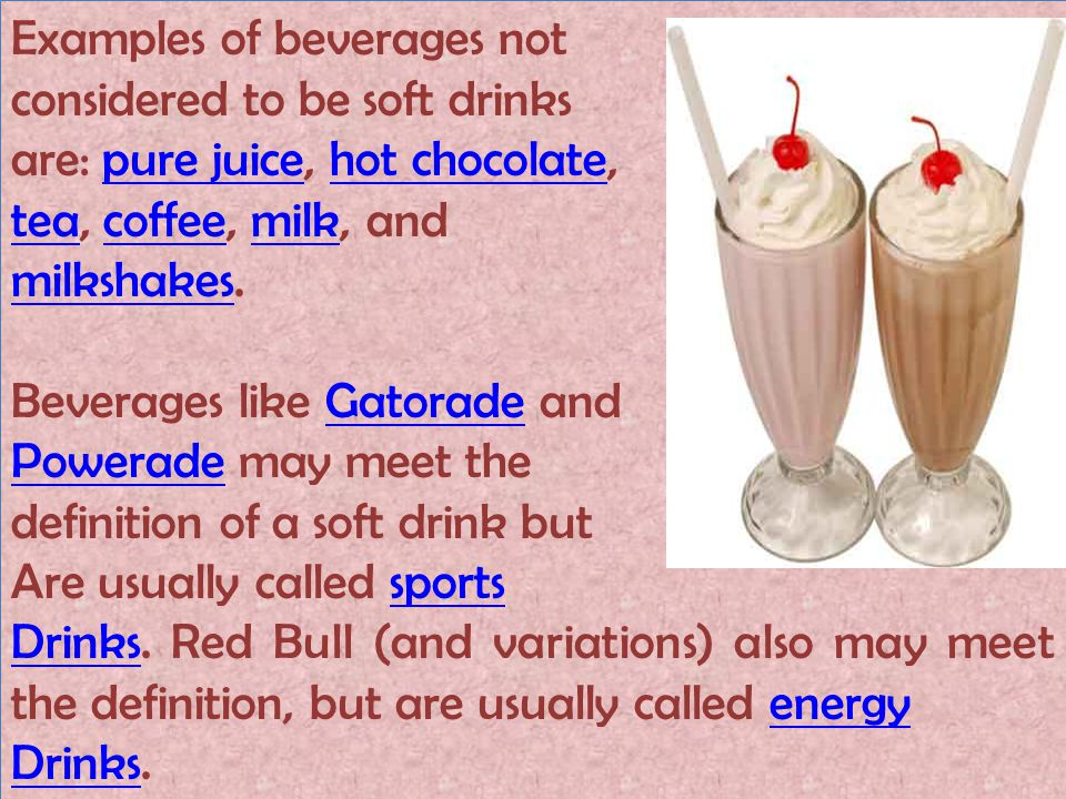 Examples of beverages not considered to be soft drinks are: pure juice, hot chocolate,pure juicehot chocolate teatea, coffee, milk, andcoffeemilk milkshakesmilkshakes.